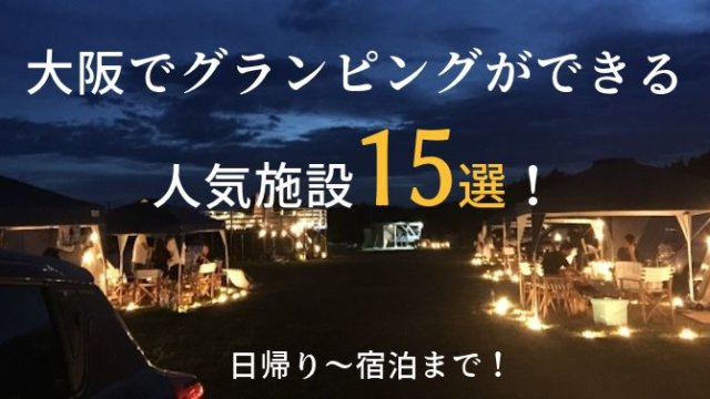 大阪でグランピングができる人気施設15選!宿泊でも日帰りでもOK!