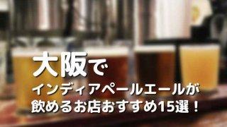 大阪でIPA(インディアペールエール)が飲めるお店おすすめ15選!種類・料金で厳選