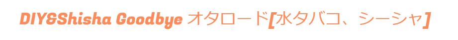 DIY&Shisha Goodbye オタロード