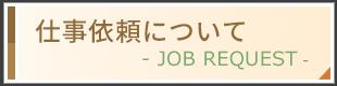 仕事依頼について JOB REQUEST